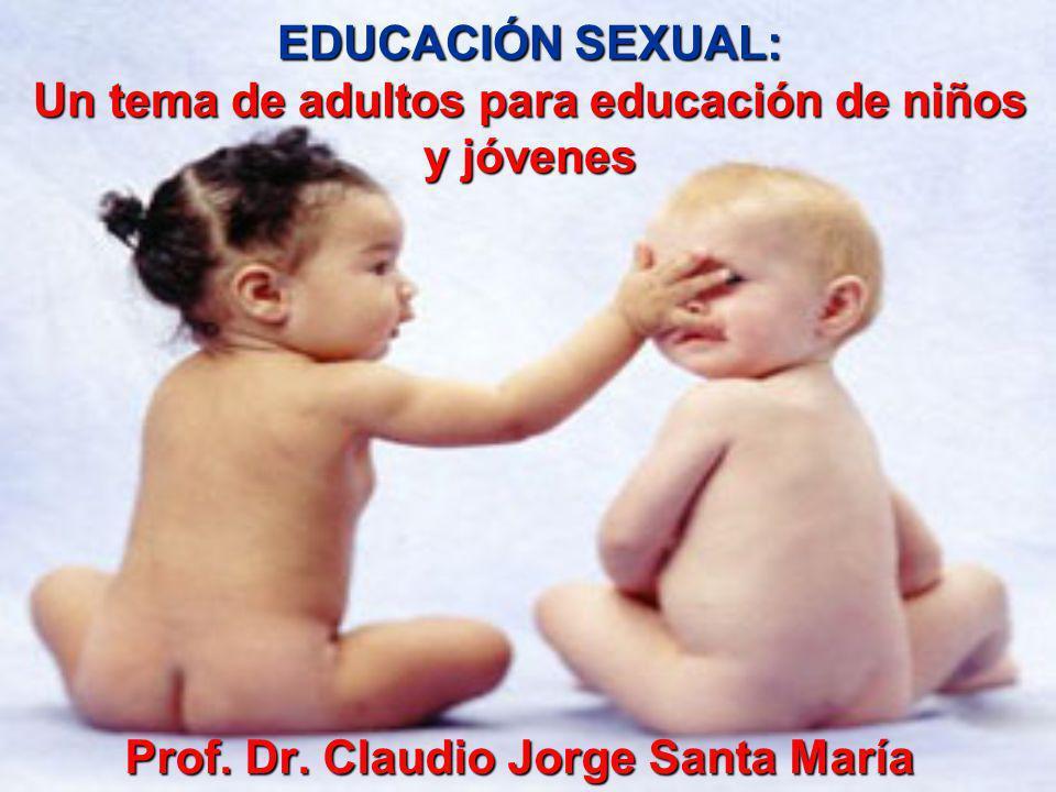 EDUCACIÓN SEXUAL: Un tema de adultos para educación de niños y jóvenes Prof. Dr. Claudio Jorge Santa María