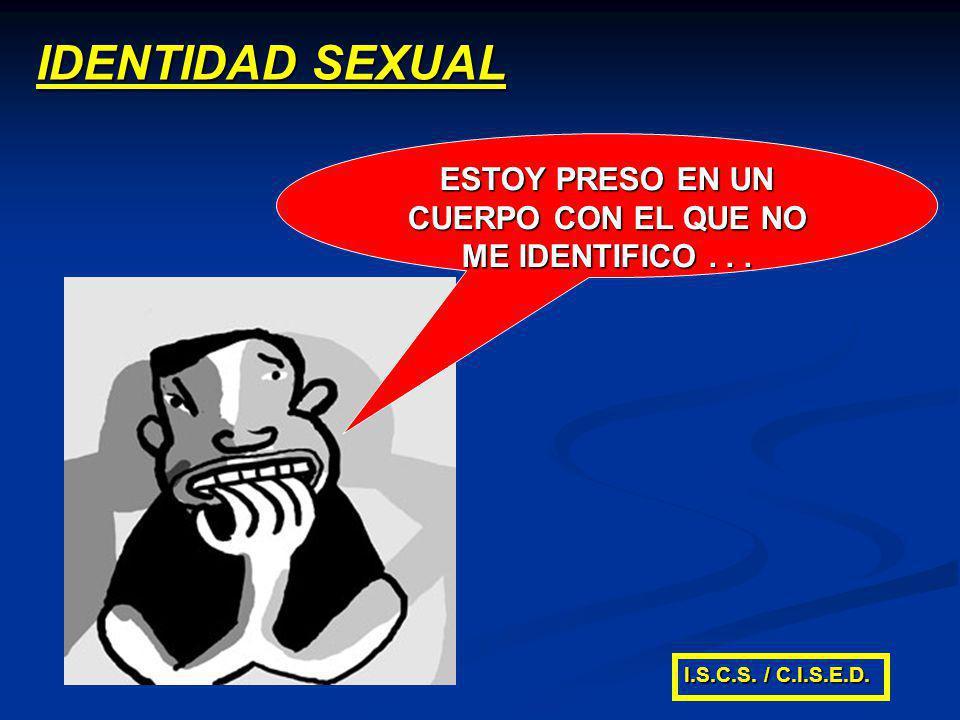IDENTIDAD SEXUAL ESTOY PRESO EN UN CUERPO CON EL QUE NO ME IDENTIFICO... I.S.C.S. / C.I.S.E.D.