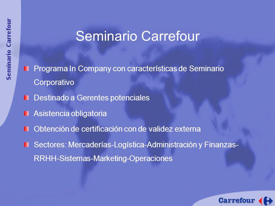 Seminario Carrefour Programa In Company con características de Seminario Corporativo Destinado a Gerentes potenciales Asistencia obligatoria Obtención de certificación con de validez externa Sectores: Mercaderías-Logística-Administración y Finanzas- RRHH-Sistemas-Marketing-Operaciones Seminario Carrefour