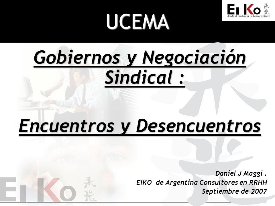 UCEMA Gobiernos y Negociación Sindical : Encuentros y Desencuentros Daniel J Maggi. EIKO de Argentina Consultores en RRHH Septiembre de 2007