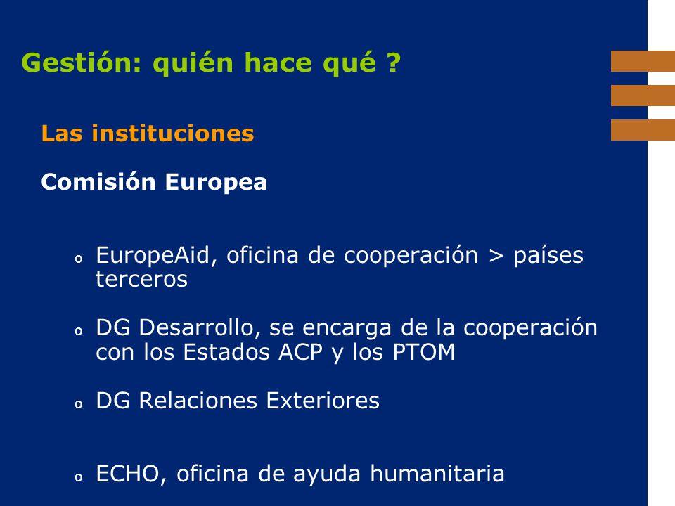 EuropeAid Gestión: quién hace qué ? Las instituciones Comisión Europea o EuropeAid, oficina de cooperación > países terceros o DG Desarrollo, se encar
