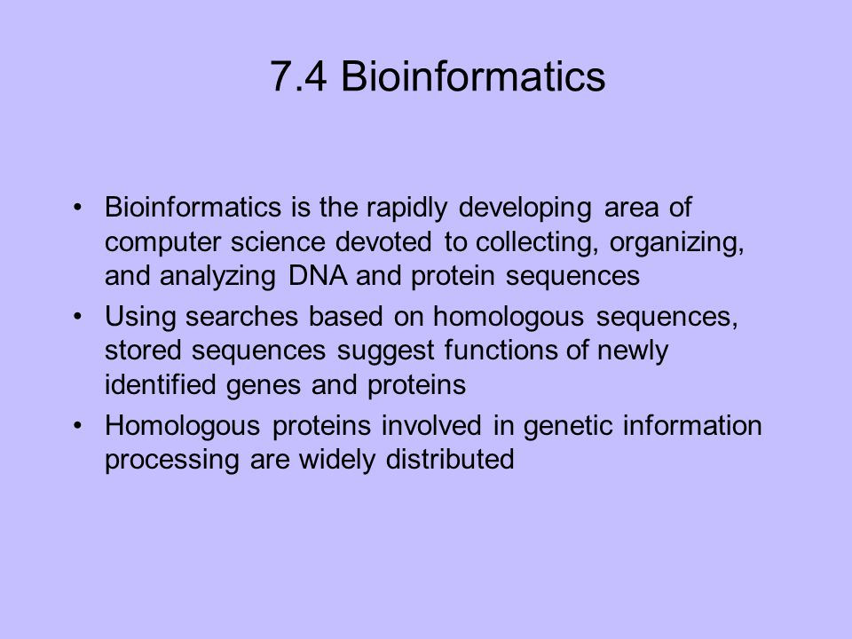 7.4 Bioinformatics Bioinformatics is the rapidly developing area of computer science devoted to collecting, organizing, and analyzing DNA and protein sequences Using searches based on homologous sequences, stored sequences suggest functions of newly identified genes and proteins Homologous proteins involved in genetic information processing are widely distributed