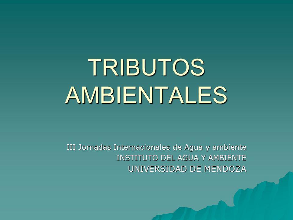 TRIBUTOS AMBIENTALES III Jornadas Internacionales de Agua y ambiente INSTITUTO DEL AGUA Y AMBIENTE UNIVERSIDAD DE MENDOZA