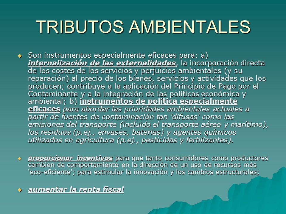 TRIBUTOS AMBIENTALES Son instrumentos especialmente eficaces para: a) internalización de las externalidades, la incorporación directa de los costes de