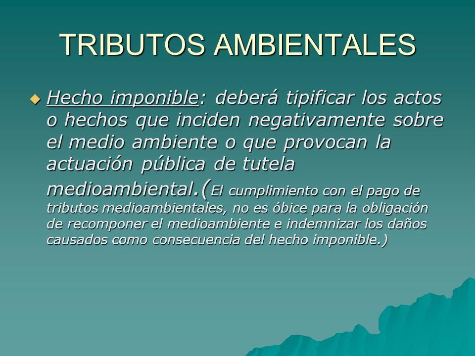 TRIBUTOS AMBIENTALES Hecho imponible: deberá tipificar los actos o hechos que inciden negativamente sobre el medio ambiente o que provocan la actuació
