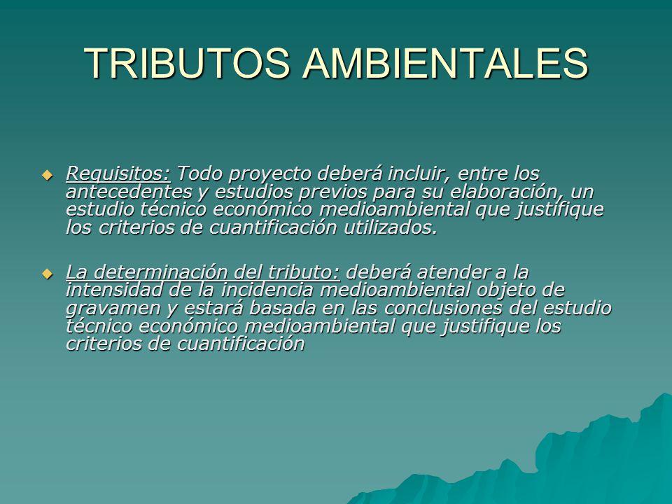 TRIBUTOS AMBIENTALES Requisitos: Todo proyecto deberá incluir, entre los antecedentes y estudios previos para su elaboración, un estudio técnico econó