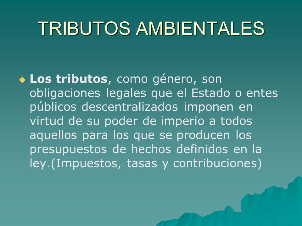 TRIBUTOS AMBIENTALES Los tributos, como género, son obligaciones legales que el Estado o entes públicos descentralizados imponen en virtud de su poder