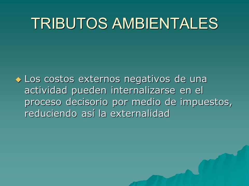 TRIBUTOS AMBIENTALES Los costos externos negativos de una actividad pueden internalizarse en el proceso decisorio por medio de impuestos, reduciendo a