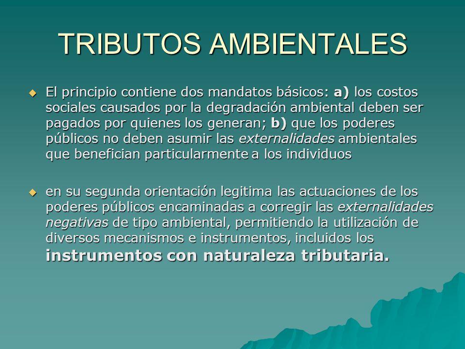 TRIBUTOS AMBIENTALES El principio contiene dos mandatos básicos: a) los costos sociales causados por la degradación ambiental deben ser pagados por qu