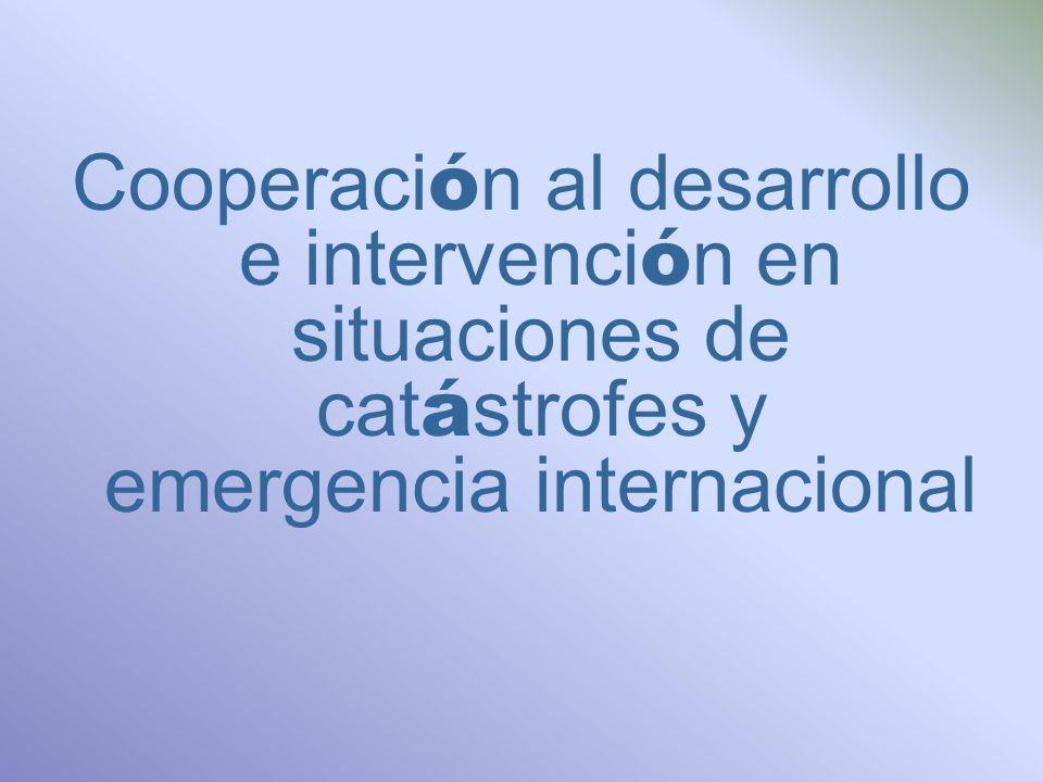 Cooperaci ó n al desarrollo e intervenci ó n en situaciones de cat á strofes y emergencia internacional