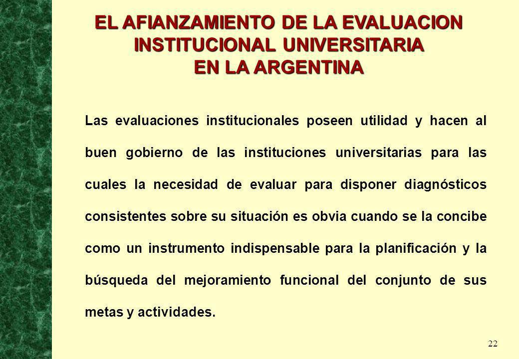 22 EL AFIANZAMIENTO DE LA EVALUACION INSTITUCIONAL UNIVERSITARIA EN LA ARGENTINA Las evaluaciones institucionales poseen utilidad y hacen al buen gobi