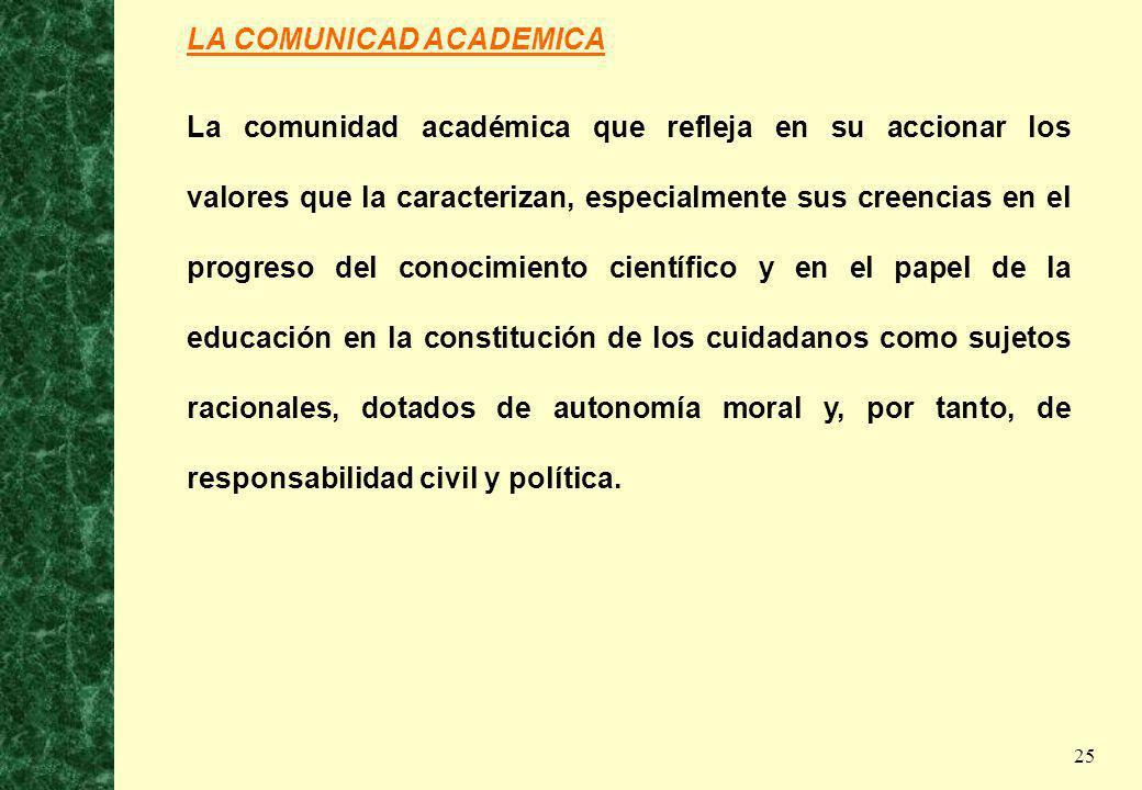 25 LA COMUNICAD ACADEMICA La comunidad académica que refleja en su accionar los valores que la caracterizan, especialmente sus creencias en el progres