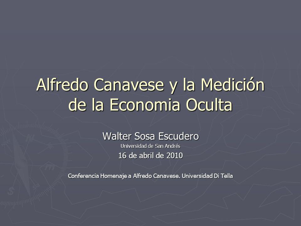 Alfredo Canavese y la Medición de la Economia Oculta Walter Sosa Escudero Universidad de San Andrés 16 de abril de 2010 Conferencia Homenaje a Alfredo