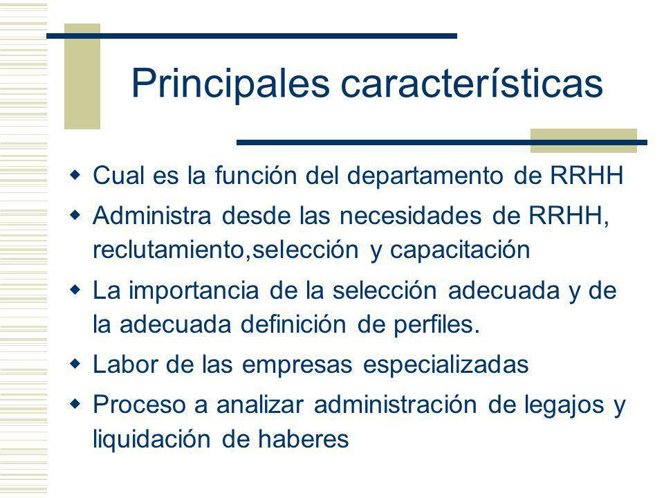 Principales características Cual es la función del departamento de RRHH Administra desde las necesidades de RRHH, reclutamiento,selección y capacitación La importancia de la selección adecuada y de la adecuada definición de perfiles.