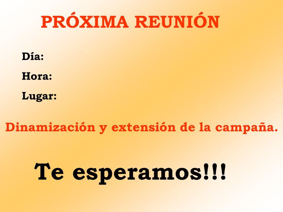 PRÓXIMA REUNIÓN Día: Hora: Lugar: Dinamización y extensión de la campaña. Te esperamos!!!
