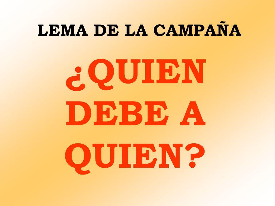 LEMA DE LA CAMPAÑA ¿QUIEN DEBE A QUIEN?