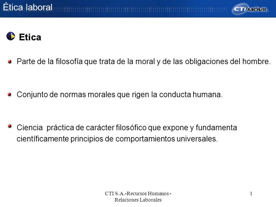 Ética laboral CTI S.A.-Recursos Humanos - Relaciones Laborales 1 Parte de la filosofía que trata de la moral y de las obligaciones del hombre. Conjunt