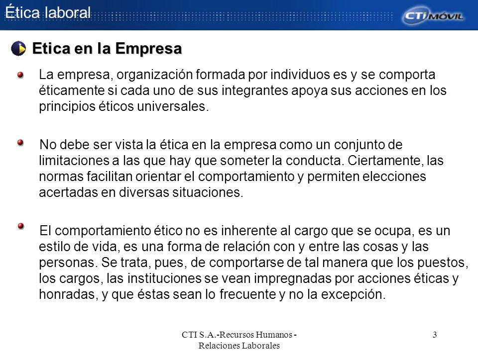 Ética laboral CTI S.A.-Recursos Humanos - Relaciones Laborales 3 La empresa, organización formada por individuos es y se comporta éticamente si cada u