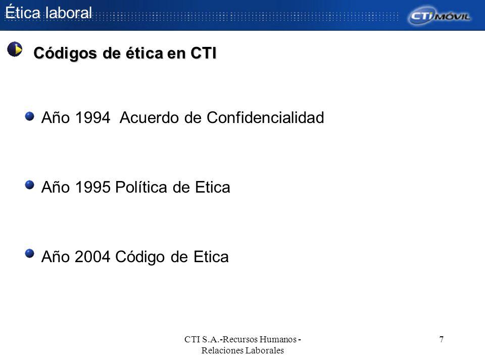 Ética laboral CTI S.A.-Recursos Humanos - Relaciones Laborales 7 Año 1994 Acuerdo de Confidencialidad Año 1995 Política de Etica Año 2004 Código de Et