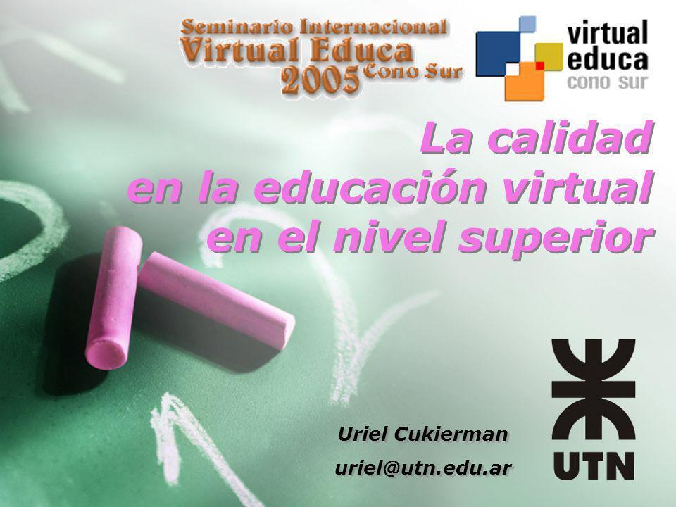 La calidad en la educación virtual en el nivel superior Uriel Cukierman uriel@utn.edu.ar Uriel Cukierman uriel@utn.edu.ar