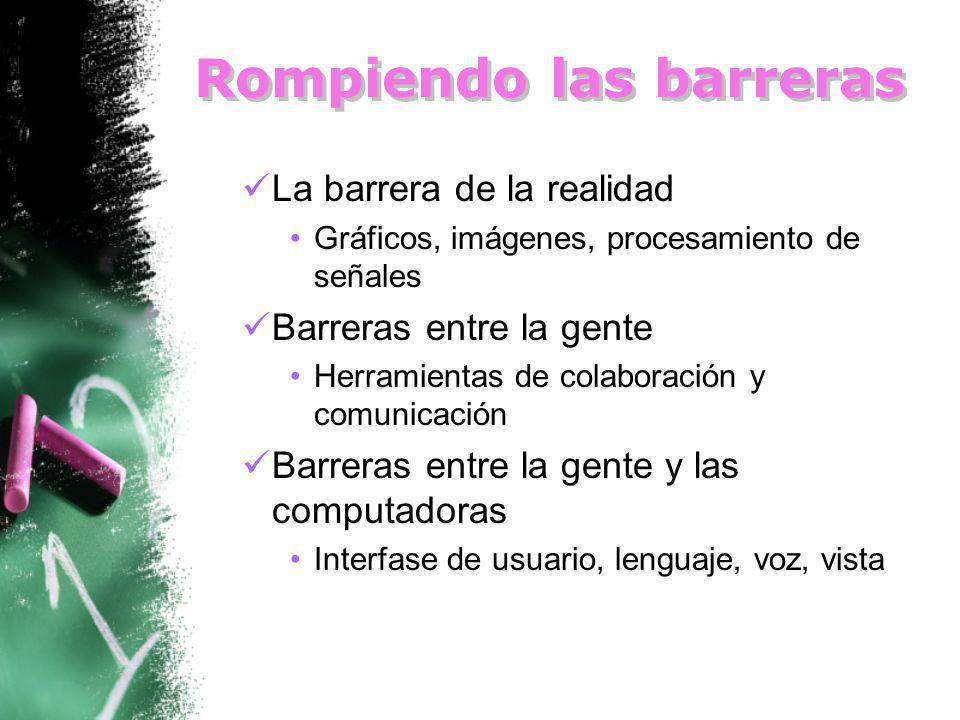 Rompiendo las barreras La barrera de la realidad Gráficos, imágenes, procesamiento de señales Barreras entre la gente Herramientas de colaboración y comunicación Barreras entre la gente y las computadoras Interfase de usuario, lenguaje, voz, vista