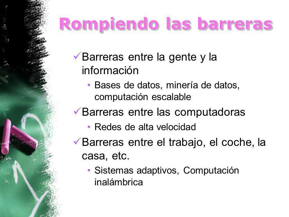 Rompiendo las barreras Barreras entre la gente y la información Bases de datos, minería de datos, computación escalable Barreras entre las computadoras Redes de alta velocidad Barreras entre el trabajo, el coche, la casa, etc.