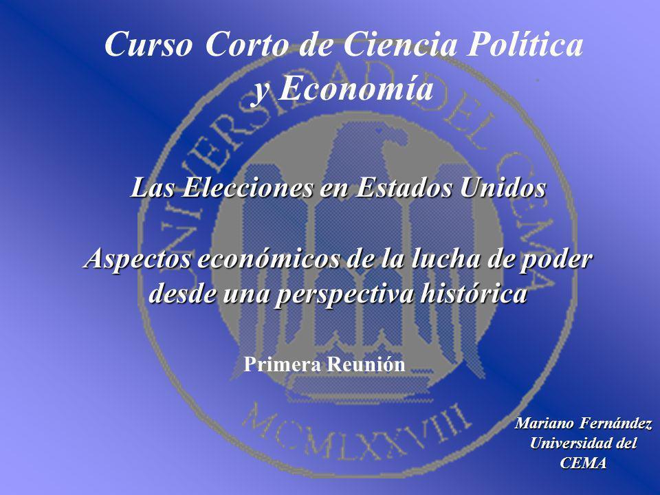 Curso Corto de Ciencia Política y Economía Mariano Fernández Universidad del CEMA Las Elecciones en Estados Unidos Aspectos económicos de la lucha de poder desde una perspectiva histórica Primera Reunión