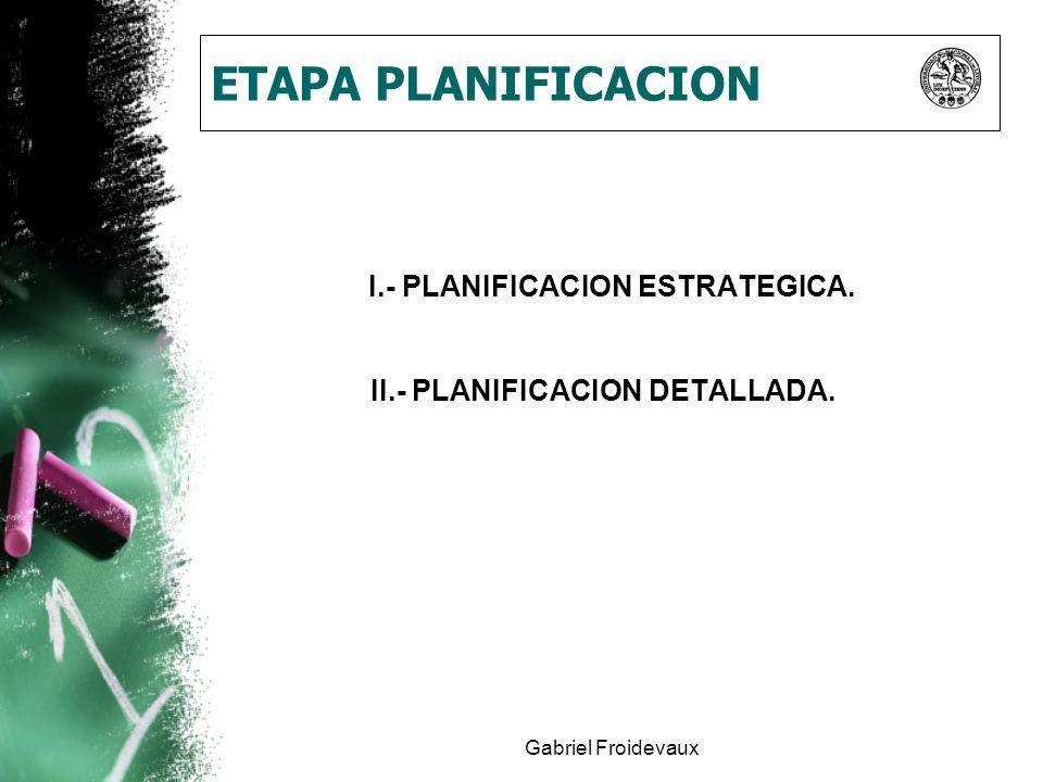 Gabriel Froidevaux ETAPA PLANIFICACION I.- PLANIFICACION ESTRATEGICA. II.- PLANIFICACION DETALLADA.