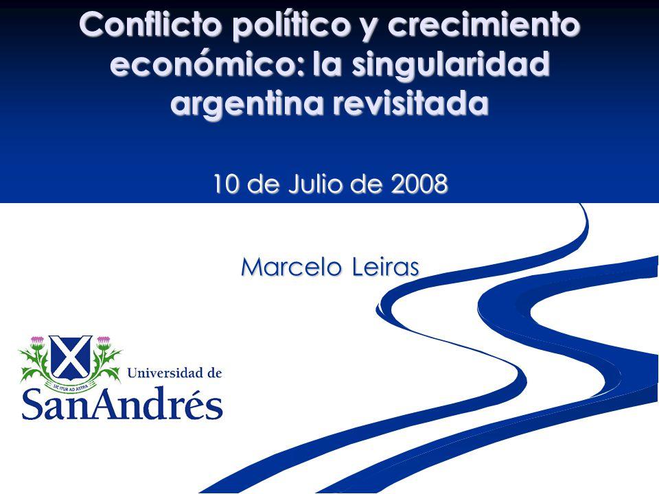 Conflicto político y crecimiento económico: la singularidad argentina revisitada 10 de Julio de 2008 Marcelo Leiras