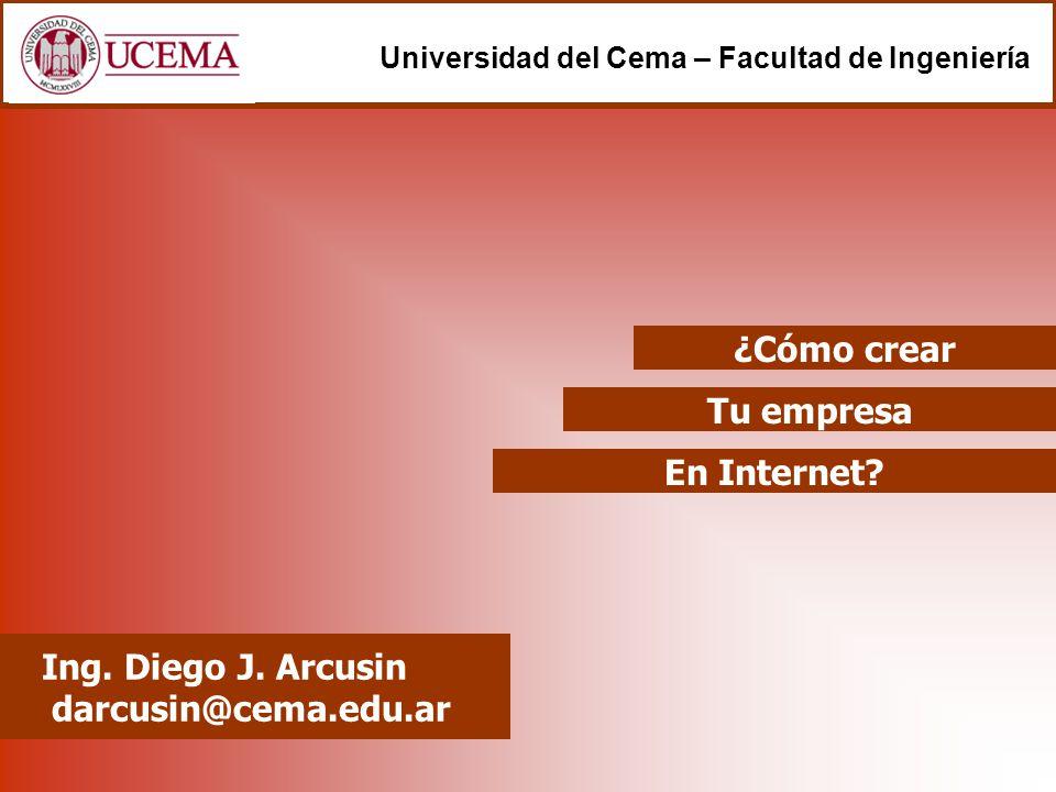 Tu empresa Ing. Diego J. Arcusin darcusin@cema.edu.ar Universidad del Cema – Facultad de Ingeniería En Internet? ¿Cómo crear