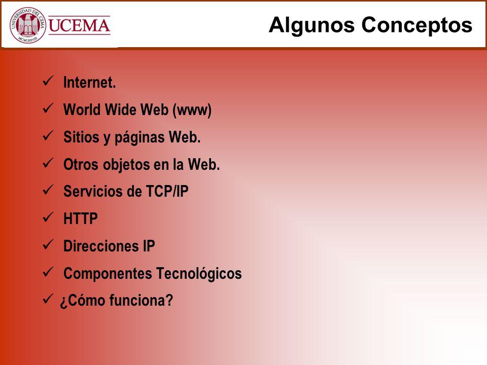 Algunos Conceptos Internet. World Wide Web (www) Sitios y páginas Web. Otros objetos en la Web. Servicios de TCP/IP HTTP Direcciones IP Componentes Te