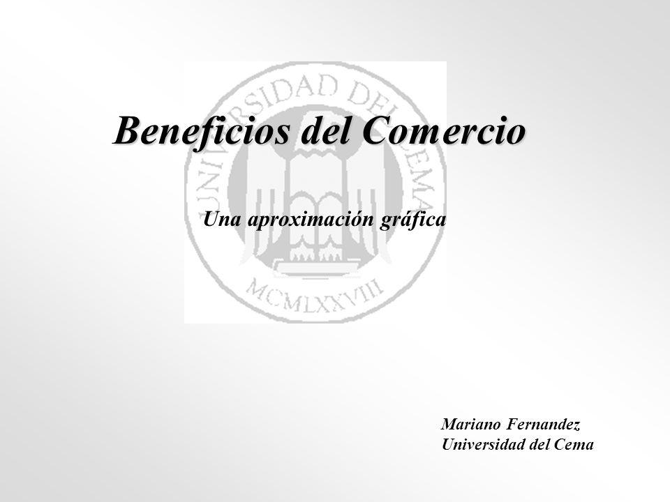 Beneficios del Comercio Una aproximación gráfica Mariano Fernandez Universidad del Cema