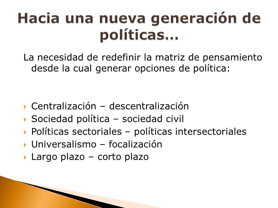 La necesidad de redefinir la matriz de pensamiento desde la cual generar opciones de política: Centralización – descentralización Sociedad política – sociedad civil Políticas sectoriales – políticas intersectoriales Universalismo – focalización Largo plazo – corto plazo