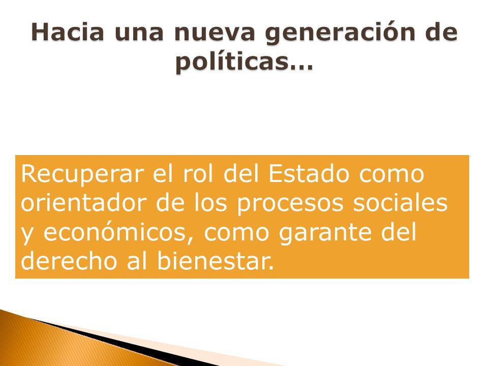 Recuperar el rol del Estado como orientador de los procesos sociales y económicos, como garante del derecho al bienestar.