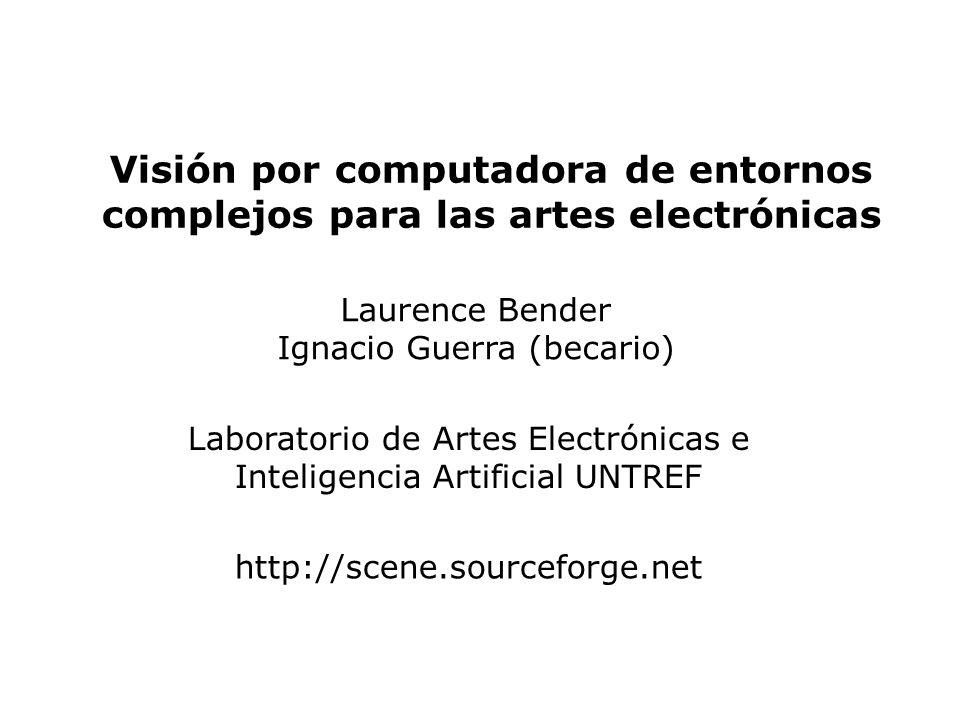 Visión por computadora de entornos complejos para las artes electrónicas Laurence Bender Ignacio Guerra (becario) Laboratorio de Artes Electrónicas e