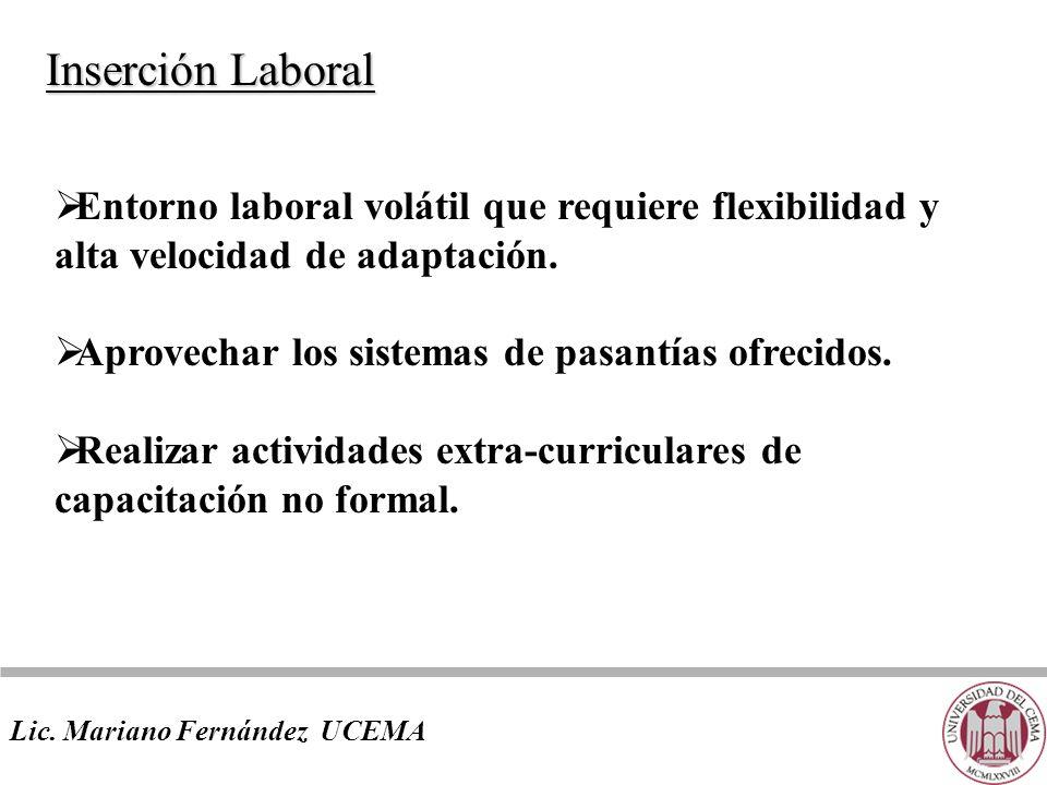 Lic. Mariano Fernández UCEMA Inserción Laboral Entorno laboral volátil que requiere flexibilidad y alta velocidad de adaptación. Aprovechar los sistem