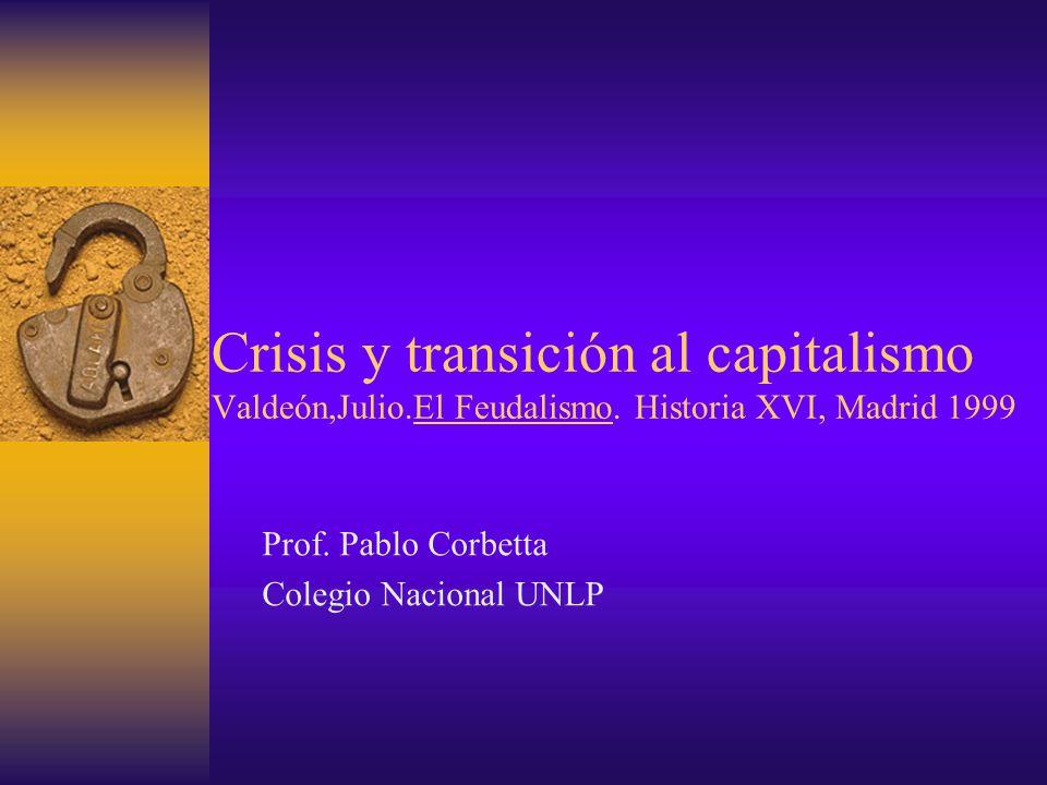 Crisis y transición al capitalismo Valdeón,Julio.El Feudalismo. Historia XVI, Madrid 1999 Prof. Pablo Corbetta Colegio Nacional UNLP