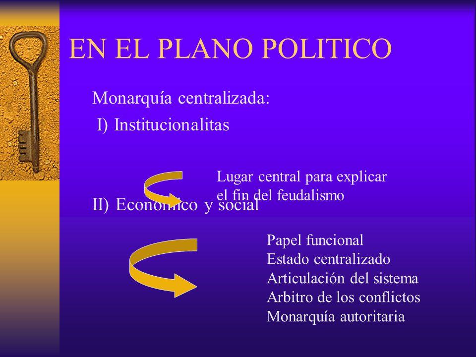 EN EL PLANO POLITICO Monarquía centralizada: I) Institucionalitas II) Económico y social Papel funcional Estado centralizado Articulación del sistema