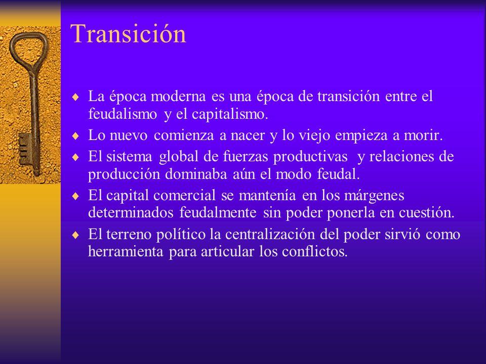 Transición La época moderna es una época de transición entre el feudalismo y el capitalismo. Lo nuevo comienza a nacer y lo viejo empieza a morir. El