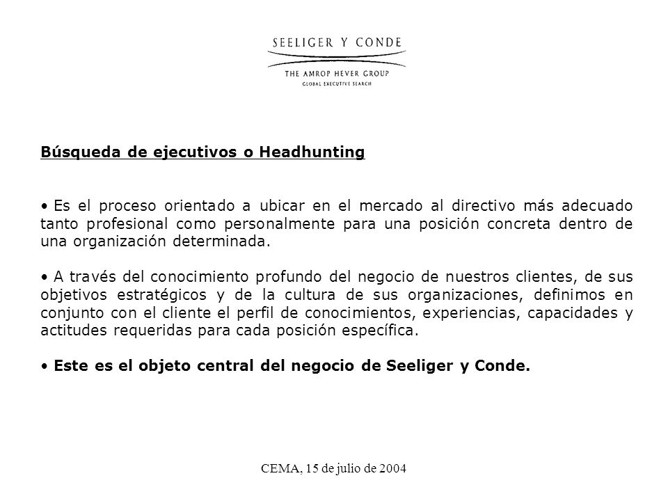 CEMA, 15 de julio de 2004 Búsqueda de ejecutivos o Headhunting Es el proceso orientado a ubicar en el mercado al directivo más adecuado tanto profesional como personalmente para una posición concreta dentro de una organización determinada.