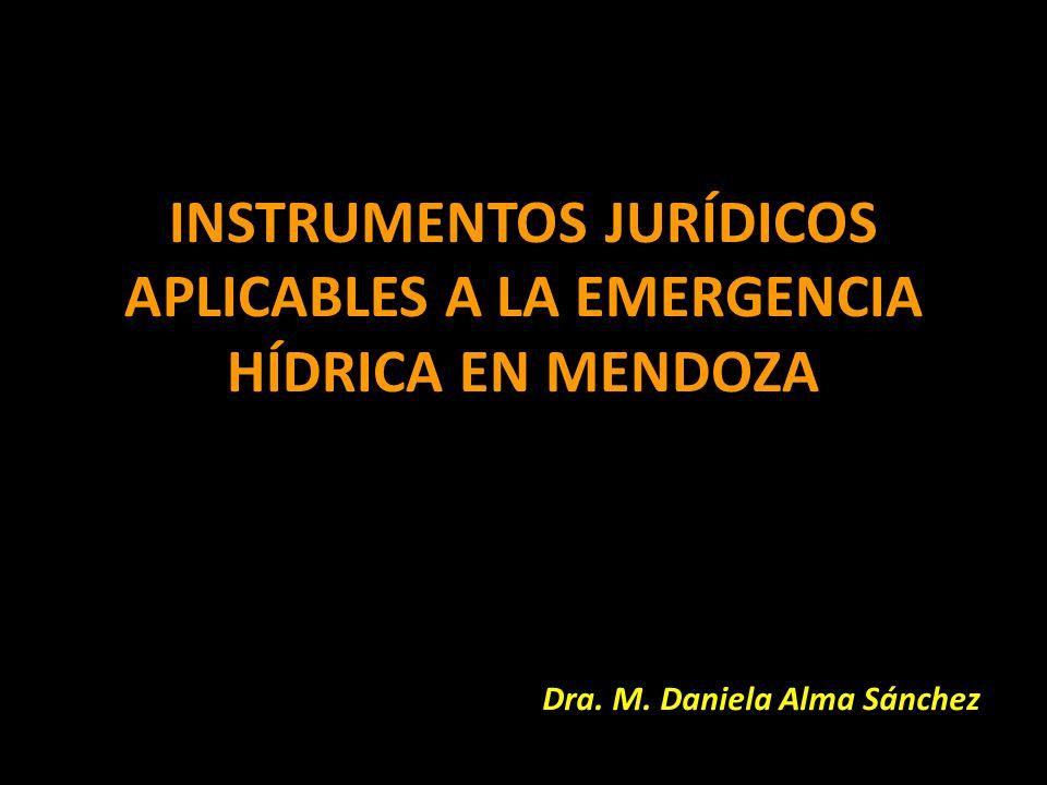 INSTRUMENTOS JURÍDICOS APLICABLES A LA EMERGENCIA HÍDRICA EN MENDOZA Dra. M. Daniela Alma Sánchez