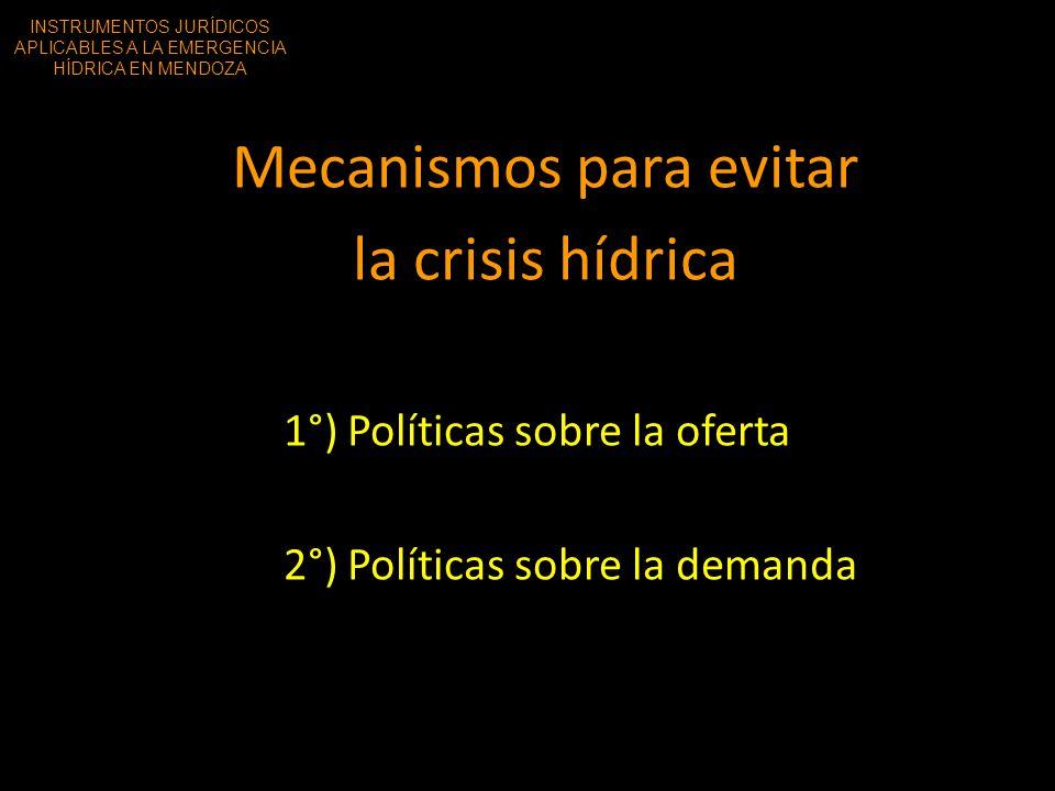 Mecanismos para evitar la crisis hídrica 1°) Políticas sobre la oferta 2°) Políticas sobre la demanda INSTRUMENTOS JURÍDICOS APLICABLES A LA EMERGENCI