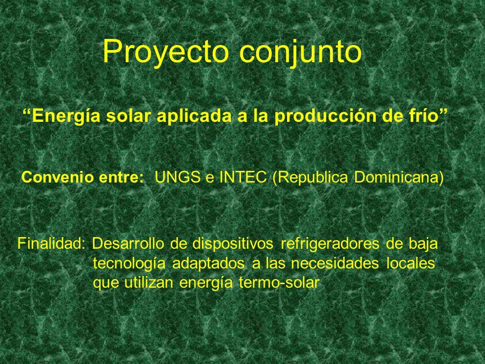 Proyecto conjunto Convenio entre: UNGS e INTEC (Republica Dominicana) Energía solar aplicada a la producción de frío Finalidad: Desarrollo de disposit