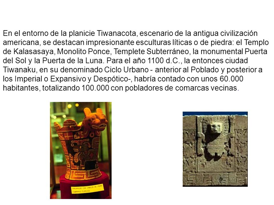 En el entorno de la planicie Tiwanacota, escenario de la antigua civilización americana, se destacan impresionante esculturas líticas o de piedra: el