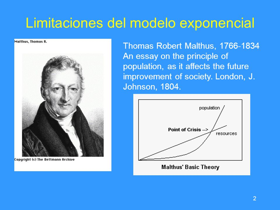 2 Limitaciones del modelo exponencial Thomas Robert Malthus, 1766-1834 An essay on the principle of population, as it affects the future improvement o