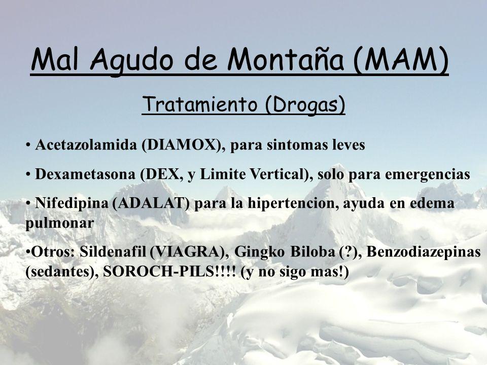 Mal Agudo de Montaña (MAM) Tratamiento (Drogas) Acetazolamida (DIAMOX), para sintomas leves Dexametasona (DEX, y Limite Vertical), solo para emergencias Nifedipina (ADALAT) para la hipertencion, ayuda en edema pulmonar Otros: Sildenafil (VIAGRA), Gingko Biloba (?), Benzodiazepinas (sedantes), SOROCH-PILS!!!.