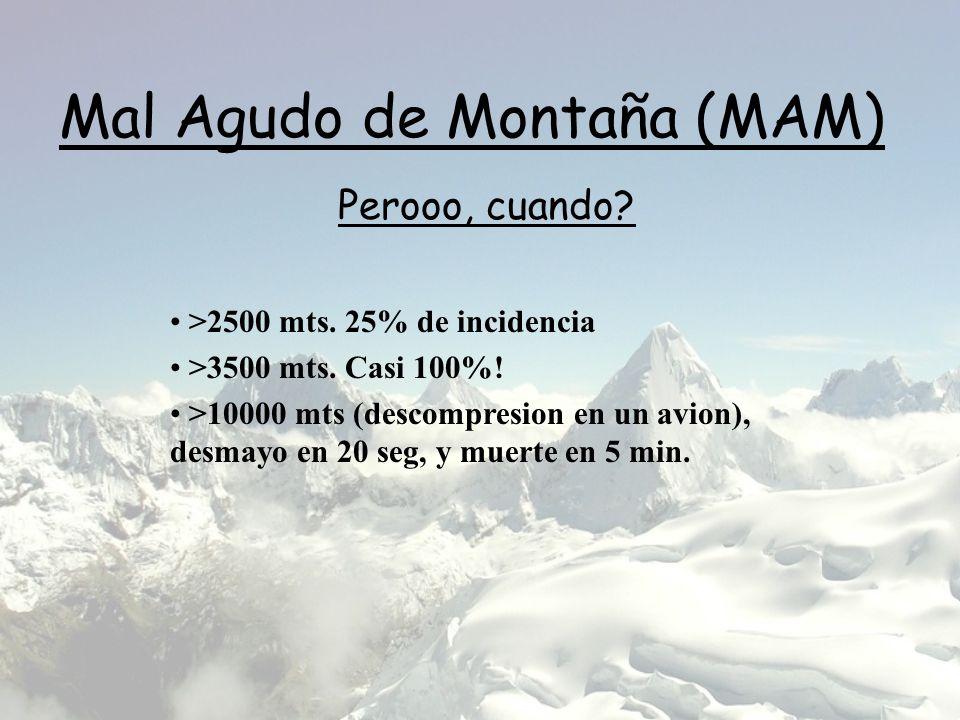 Mal Agudo de Montaña (MAM) >2500 mts. 25% de incidencia >3500 mts. Casi 100%! >10000 mts (descompresion en un avion), desmayo en 20 seg, y muerte en 5