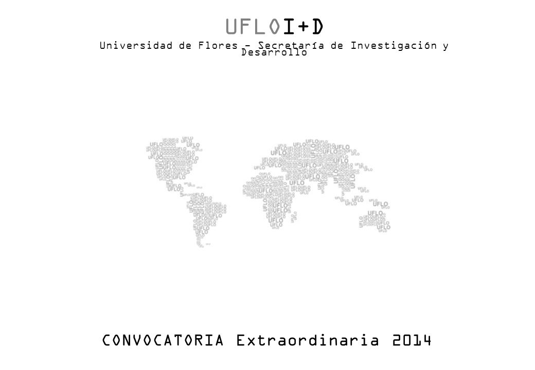 UFLOI+D Universidad de Flores - Secretaría de Investigación y Desarrollo CONVOCATORIA Extraordinaria 2014