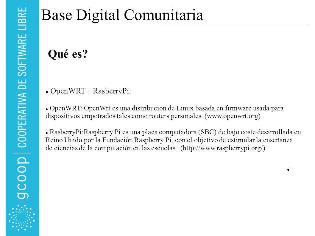 Base Digital Comunitaria OpenWRT + RasberryPi: OpenWRT: OpenWrt es una distribución de Linux basada en firmware usada para dispositivos empotrados tales como routers personales.