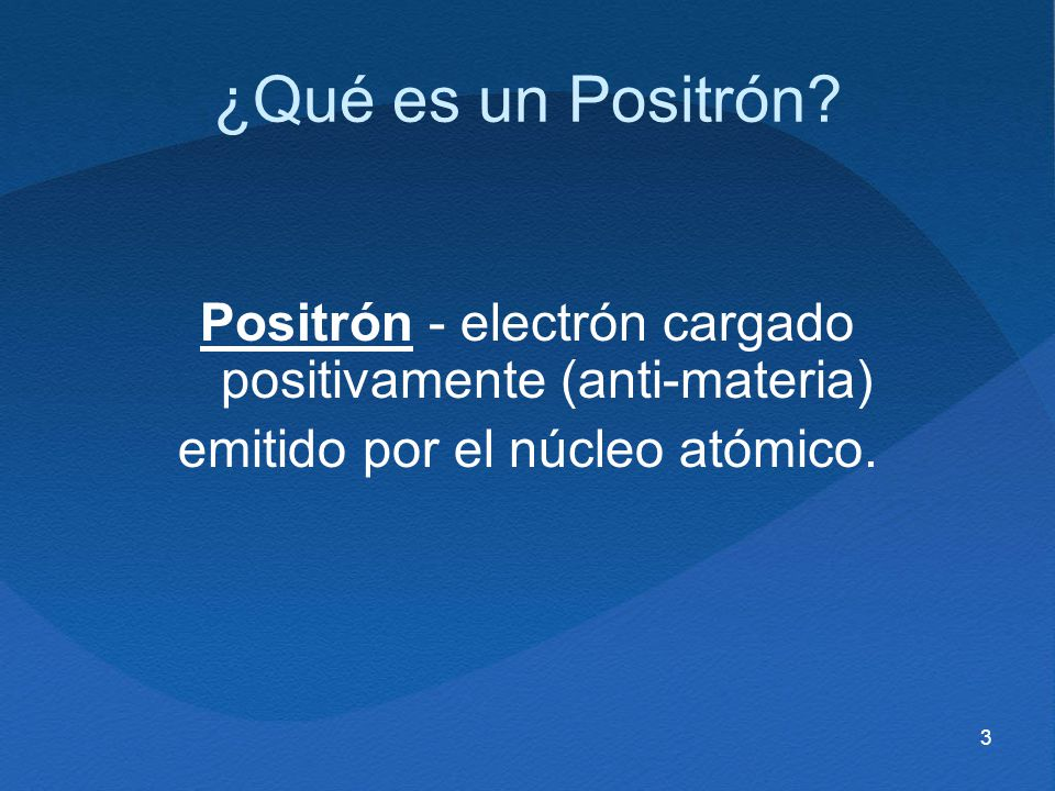 3 ¿Qué es un Positrón? Positrón - electrón cargado positivamente (anti-materia) emitido por el núcleo atómico.
